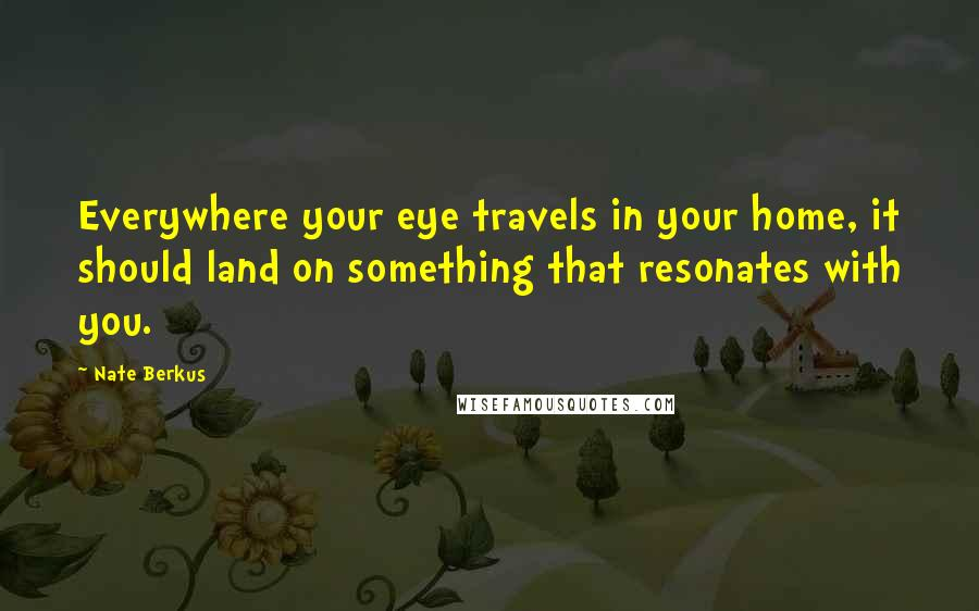Nate Berkus quotes: Everywhere your eye travels in your home, it should land on something that resonates with you.