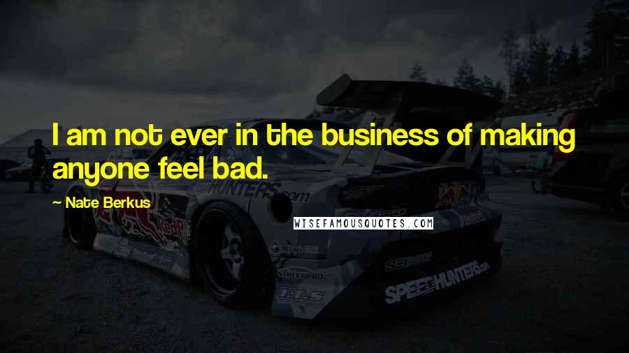 Nate Berkus quotes: I am not ever in the business of making anyone feel bad.