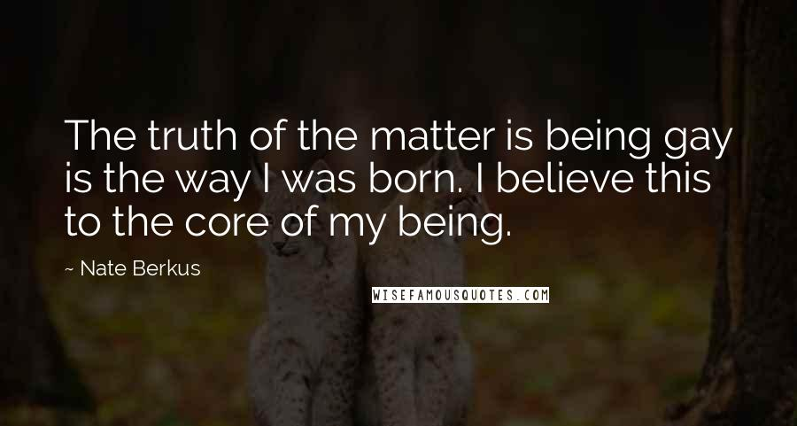 Nate Berkus quotes: The truth of the matter is being gay is the way I was born. I believe this to the core of my being.