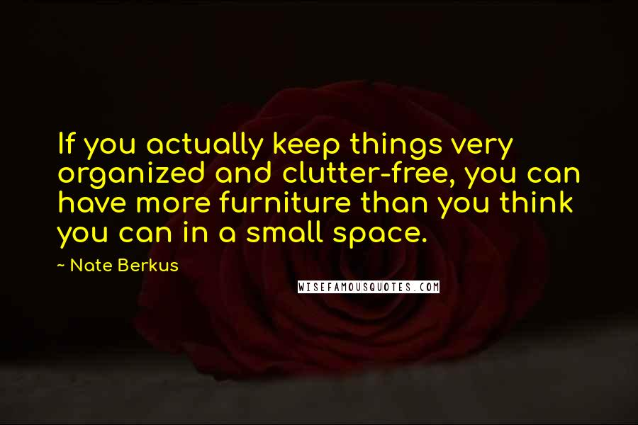 Nate Berkus quotes: If you actually keep things very organized and clutter-free, you can have more furniture than you think you can in a small space.