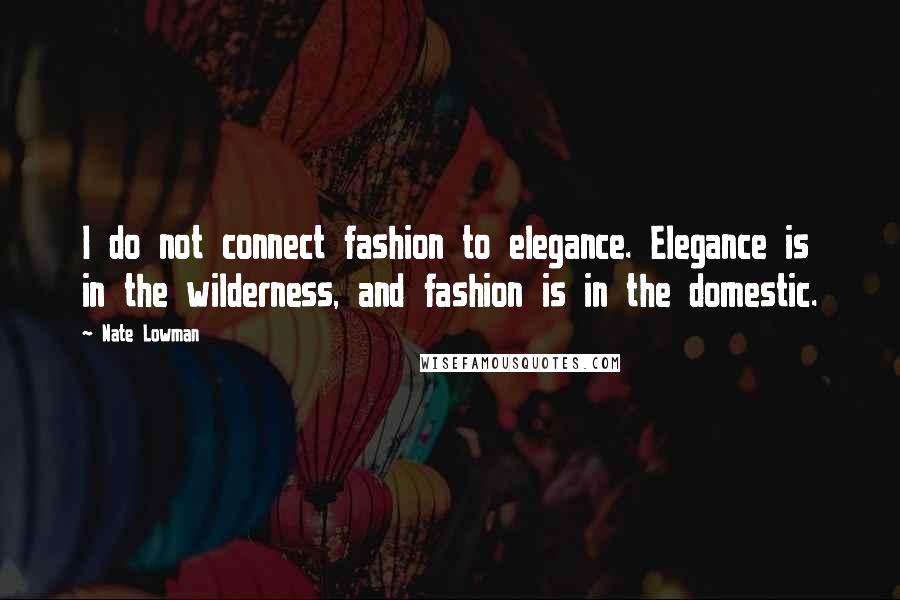 Nate Lowman quotes: I do not connect fashion to elegance. Elegance is in the wilderness, and fashion is in the domestic.