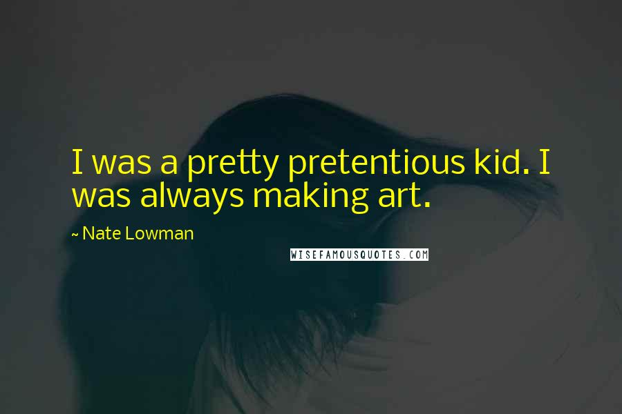 Nate Lowman quotes: I was a pretty pretentious kid. I was always making art.