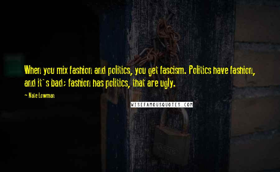 Nate Lowman quotes: When you mix fashion and politics, you get fascism. Politics have fashion, and it's bad; fashion has politics, that are ugly.