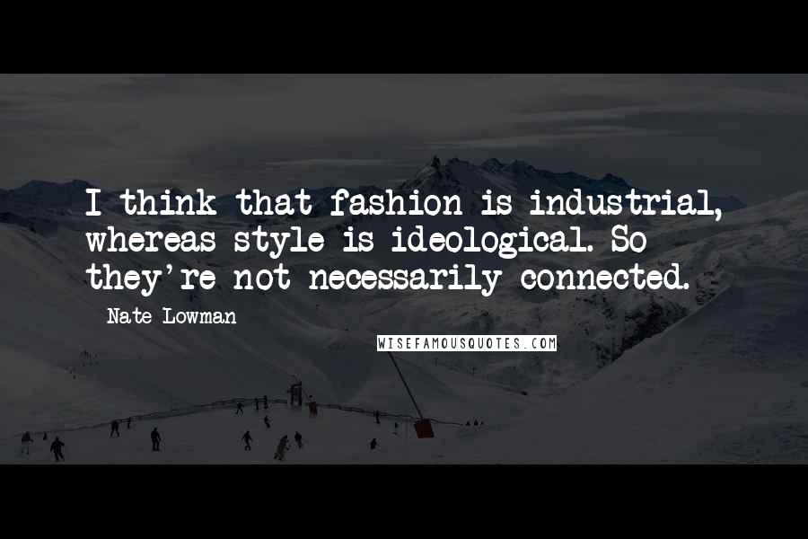 Nate Lowman quotes: I think that fashion is industrial, whereas style is ideological. So they're not necessarily connected.
