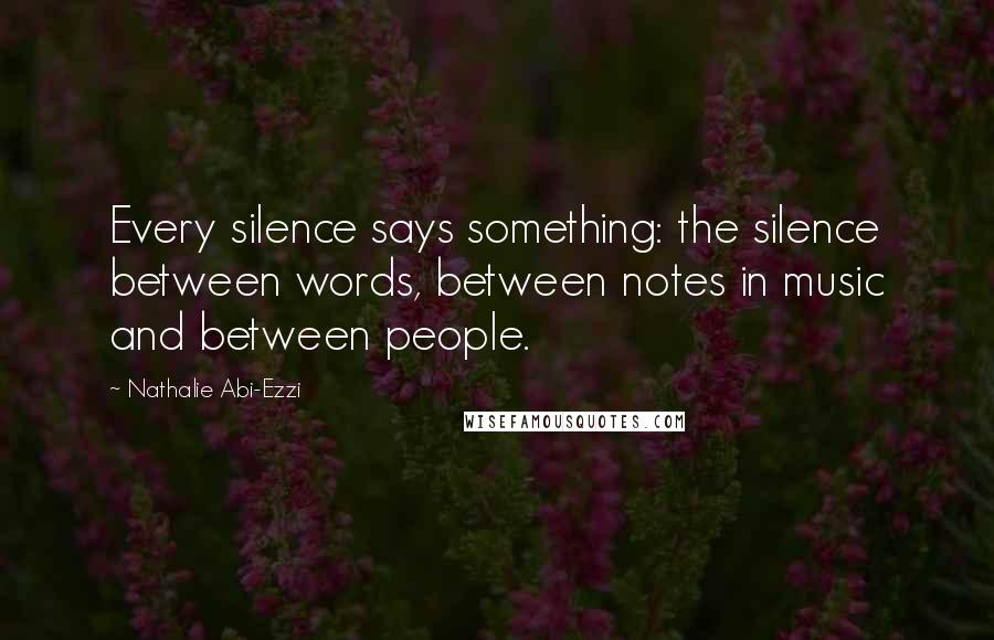 Nathalie Abi-Ezzi quotes: Every silence says something: the silence between words, between notes in music and between people.