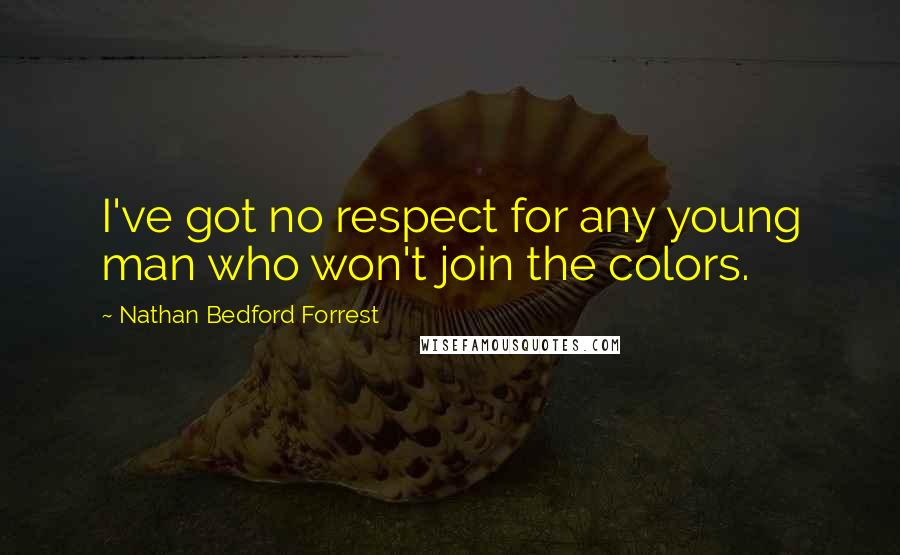 Nathan Bedford Forrest quotes: I've got no respect for any young man who won't join the colors.