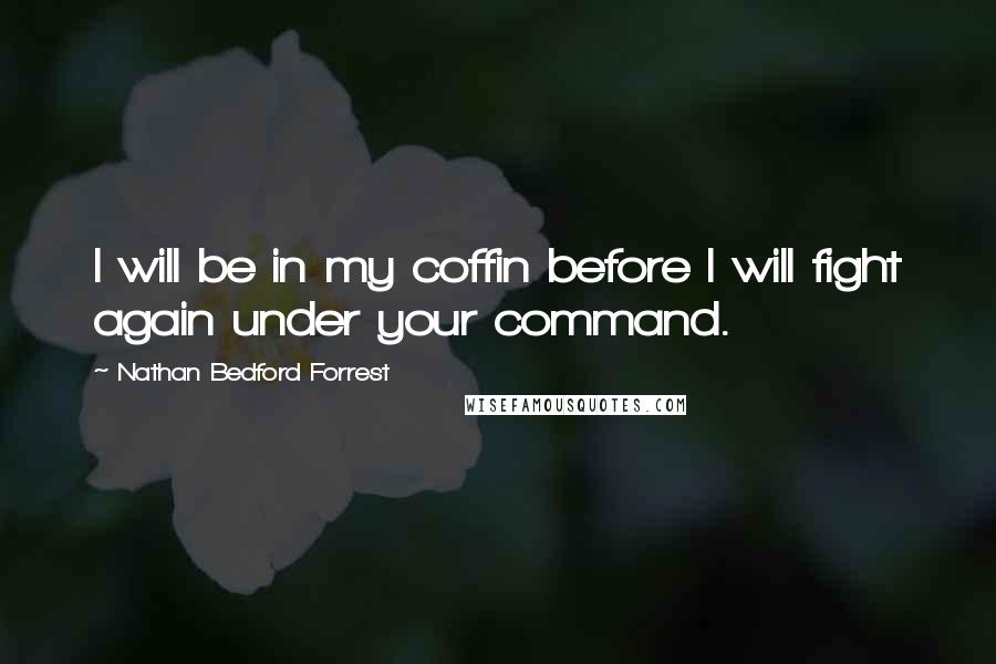 Nathan Bedford Forrest quotes: I will be in my coffin before I will fight again under your command.