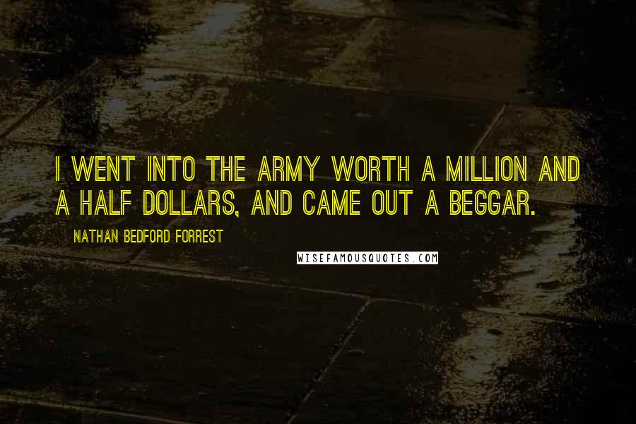 Nathan Bedford Forrest quotes: I went into the army worth a million and a half dollars, and came out a beggar.
