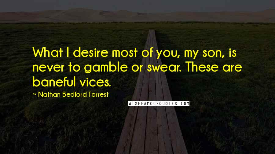 Nathan Bedford Forrest quotes: What I desire most of you, my son, is never to gamble or swear. These are baneful vices.