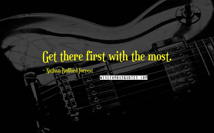 Nathan Bedford Forrest quotes: Get there first with the most.