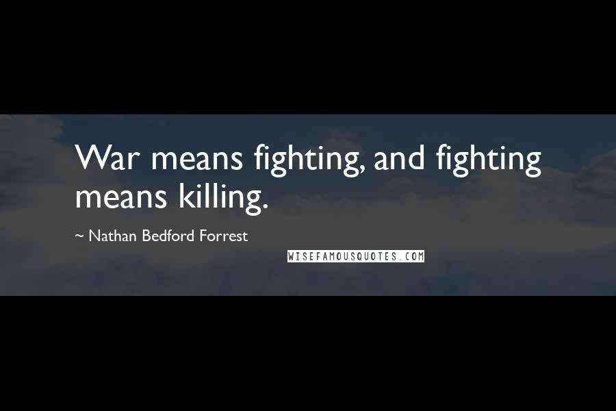 Nathan Bedford Forrest quotes: War means fighting, and fighting means killing.
