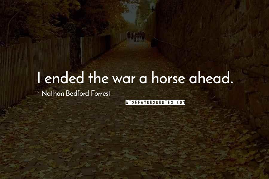 Nathan Bedford Forrest quotes: I ended the war a horse ahead.