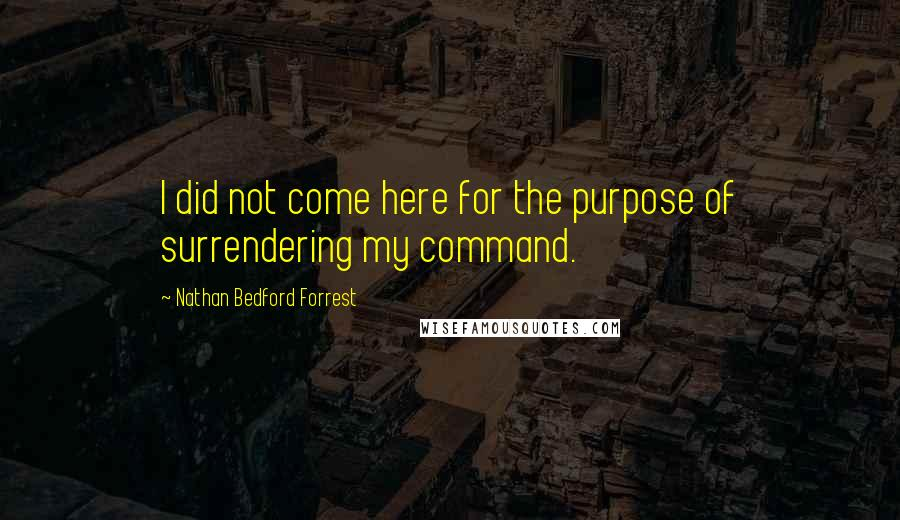 Nathan Bedford Forrest quotes: I did not come here for the purpose of surrendering my command.