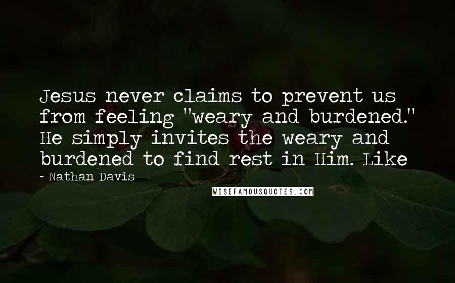 """Nathan Davis quotes: Jesus never claims to prevent us from feeling """"weary and burdened."""" He simply invites the weary and burdened to find rest in Him. Like"""