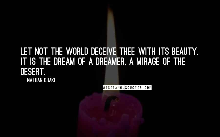Nathan Drake quotes: Let not the world deceive thee with its beauty. It is the dream of a dreamer, a mirage of the desert.