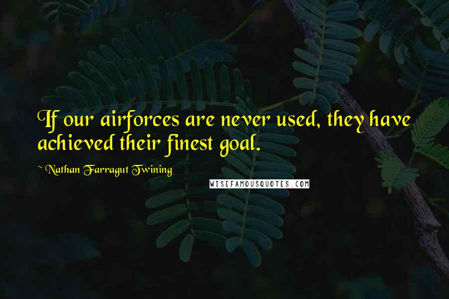 Nathan Farragut Twining quotes: If our airforces are never used, they have achieved their finest goal.