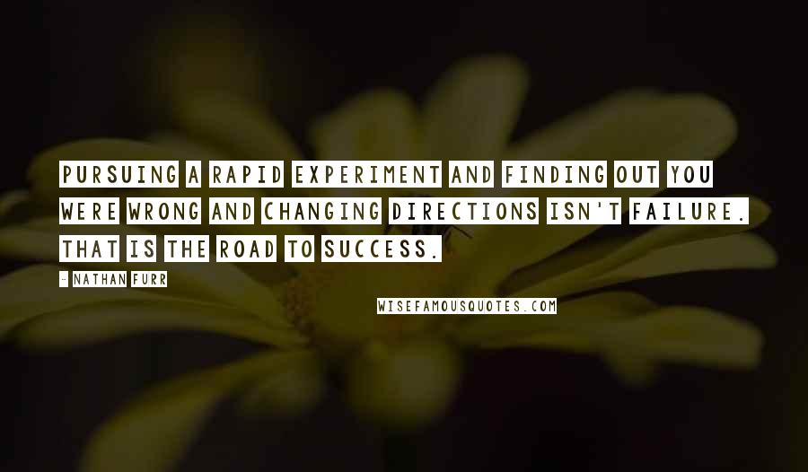 Nathan Furr quotes: Pursuing a rapid experiment and finding out you were wrong and changing directions isn't failure. That is the road to success.
