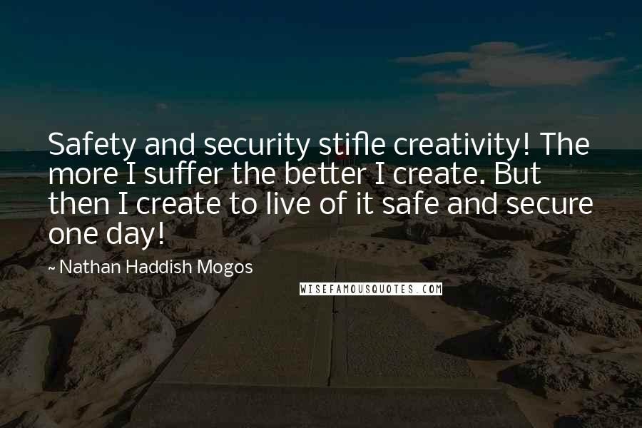 Nathan Haddish Mogos quotes: Safety and security stifle creativity! The more I suffer the better I create. But then I create to live of it safe and secure one day!