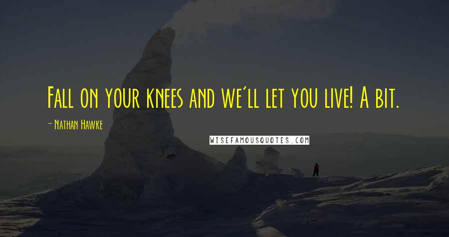 Nathan Hawke quotes: Fall on your knees and we'll let you live! A bit.
