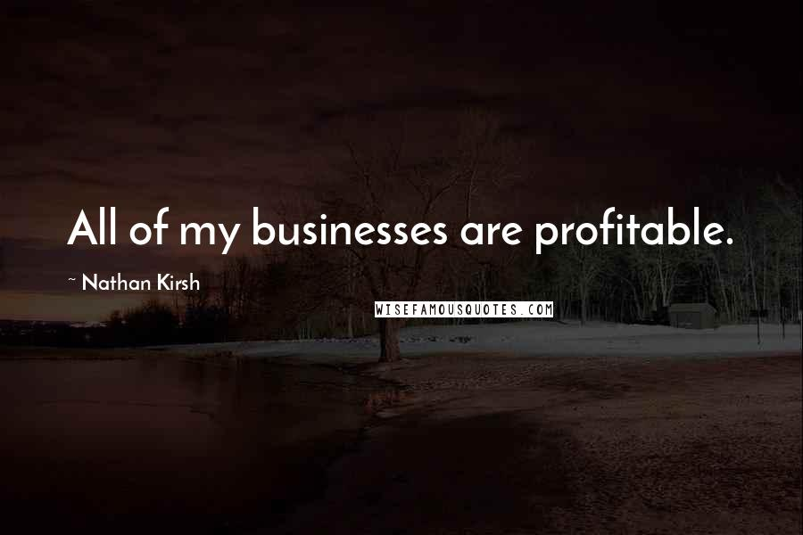 Nathan Kirsh quotes: All of my businesses are profitable.