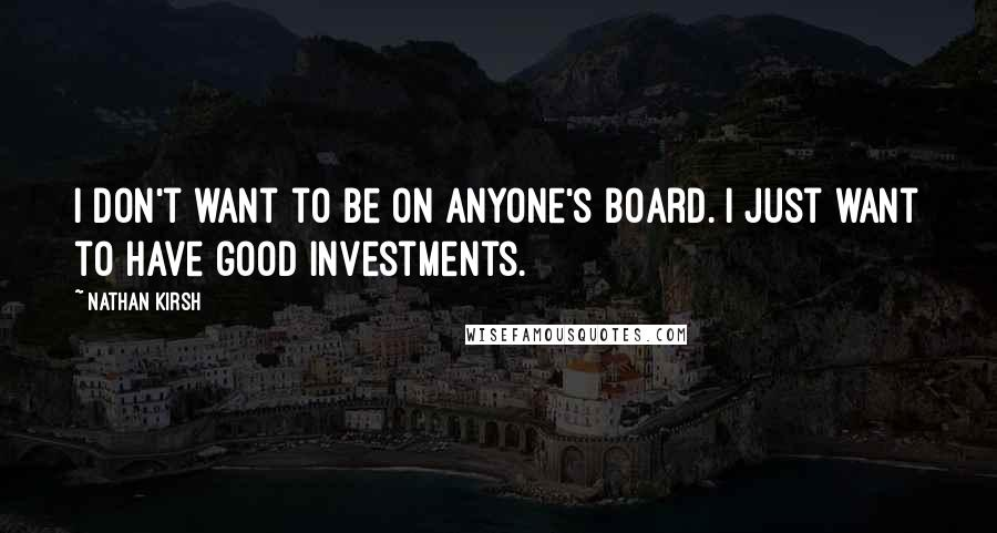 Nathan Kirsh quotes: I don't want to be on anyone's board. I just want to have good investments.
