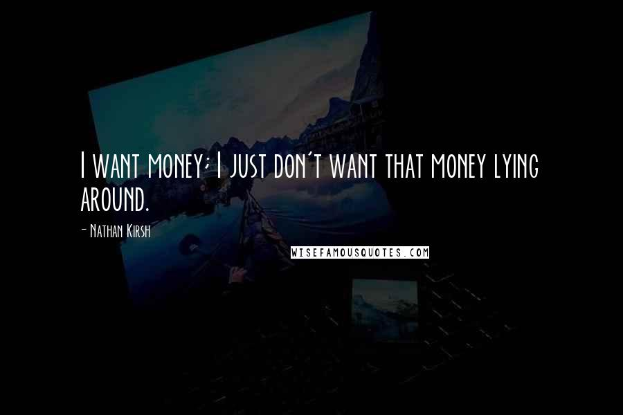 Nathan Kirsh quotes: I want money; I just don't want that money lying around.