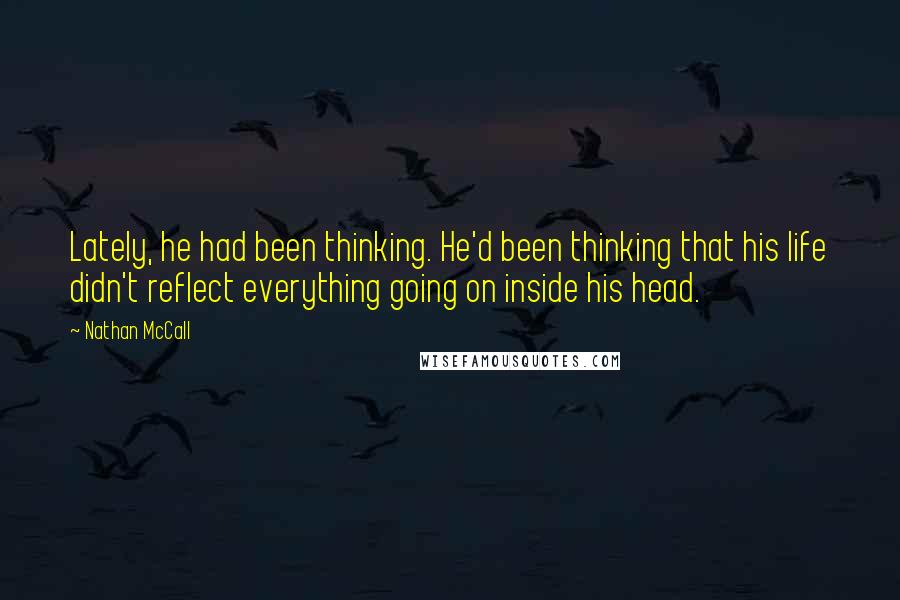 Nathan McCall quotes: Lately, he had been thinking. He'd been thinking that his life didn't reflect everything going on inside his head.