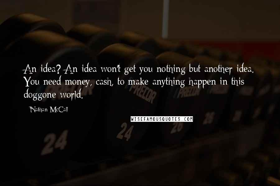 Nathan McCall quotes: An idea? An idea won't get you nothing but another idea. You need money, cash, to make anything happen in this doggone world.