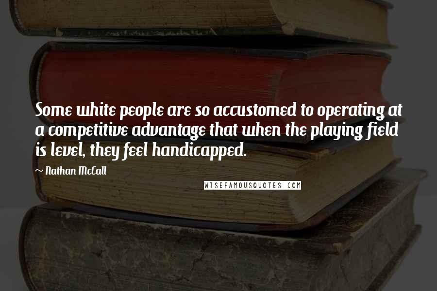Nathan McCall quotes: Some white people are so accustomed to operating at a competitive advantage that when the playing field is level, they feel handicapped.