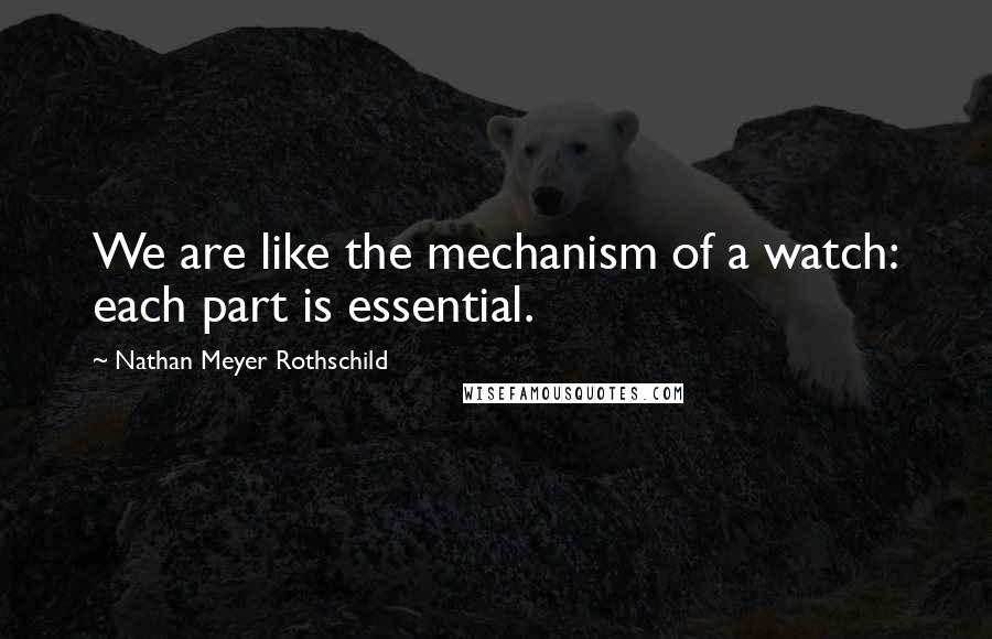 Nathan Meyer Rothschild quotes: We are like the mechanism of a watch: each part is essential.