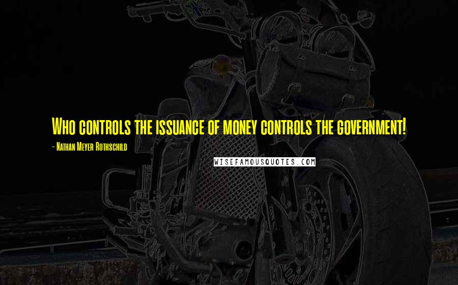 Nathan Meyer Rothschild quotes: Who controls the issuance of money controls the government!