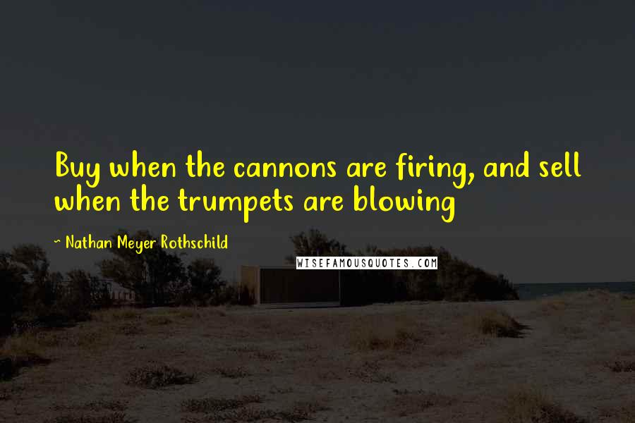 Nathan Meyer Rothschild quotes: Buy when the cannons are firing, and sell when the trumpets are blowing