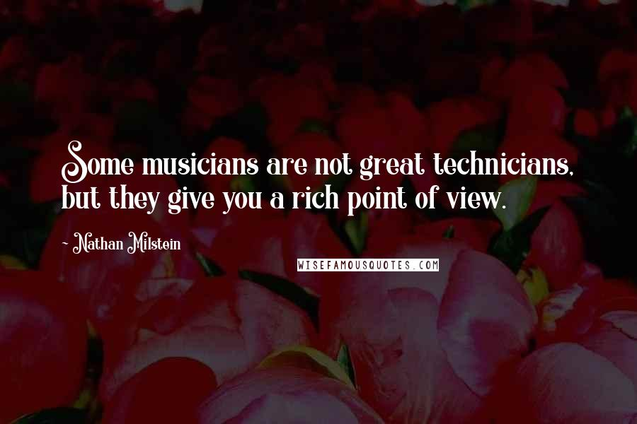Nathan Milstein quotes: Some musicians are not great technicians, but they give you a rich point of view.
