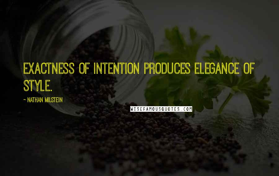 Nathan Milstein quotes: Exactness of intention produces elegance of style.