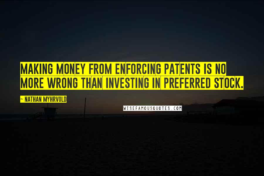 Nathan Myhrvold quotes: Making money from enforcing patents is no more wrong than investing in preferred stock.