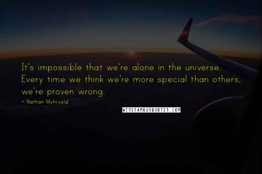 Nathan Myhrvold quotes: It's impossible that we're alone in the universe. Every time we think we're more special than others, we're proven wrong.