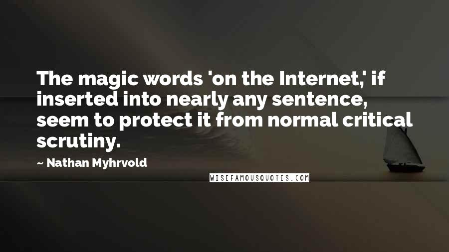 Nathan Myhrvold quotes: The magic words 'on the Internet,' if inserted into nearly any sentence, seem to protect it from normal critical scrutiny.