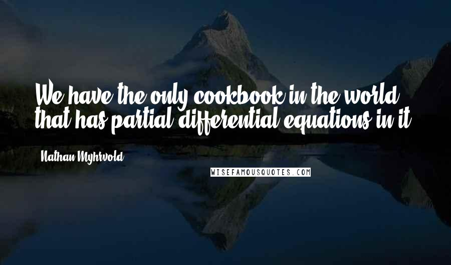 Nathan Myhrvold quotes: We have the only cookbook in the world that has partial differential equations in it.