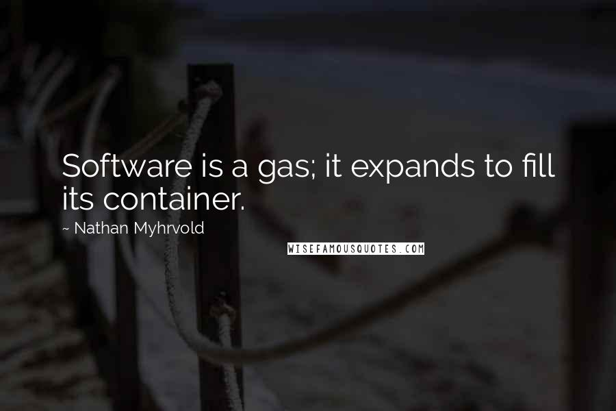 Nathan Myhrvold quotes: Software is a gas; it expands to fill its container.