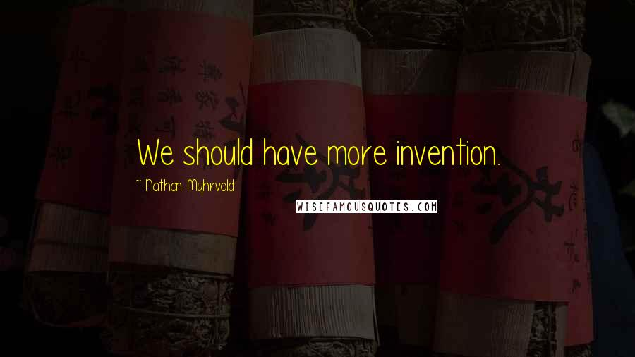 Nathan Myhrvold quotes: We should have more invention.