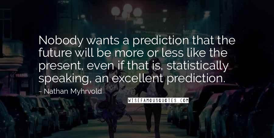Nathan Myhrvold quotes: Nobody wants a prediction that the future will be more or less like the present, even if that is, statistically speaking, an excellent prediction.