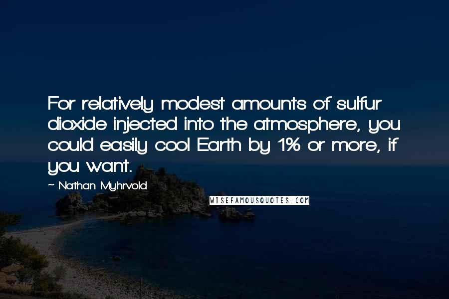 Nathan Myhrvold quotes: For relatively modest amounts of sulfur dioxide injected into the atmosphere, you could easily cool Earth by 1% or more, if you want.