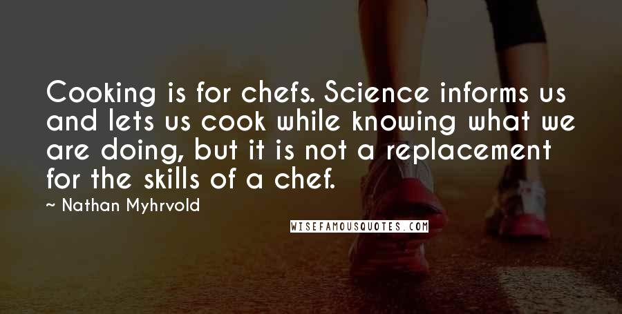 Nathan Myhrvold quotes: Cooking is for chefs. Science informs us and lets us cook while knowing what we are doing, but it is not a replacement for the skills of a chef.