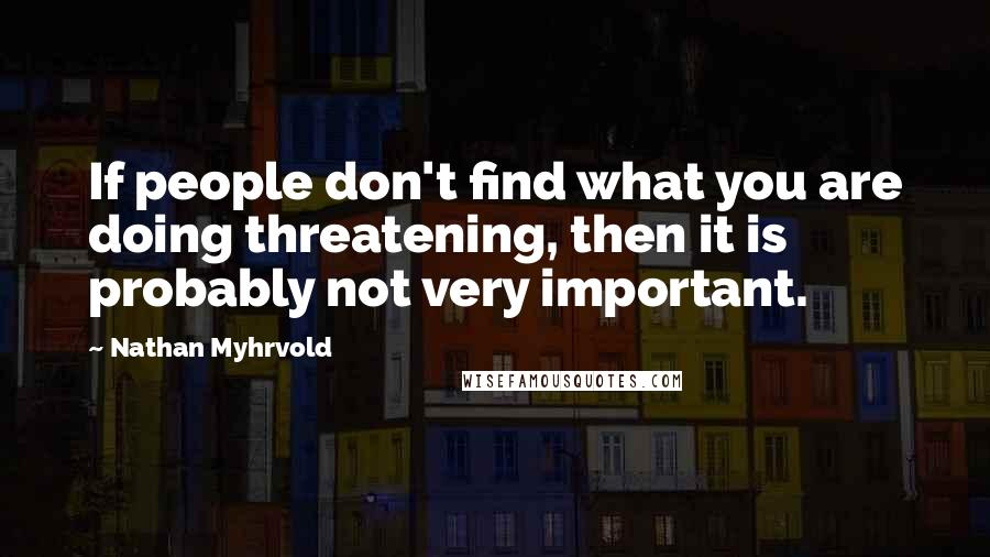 Nathan Myhrvold quotes: If people don't find what you are doing threatening, then it is probably not very important.