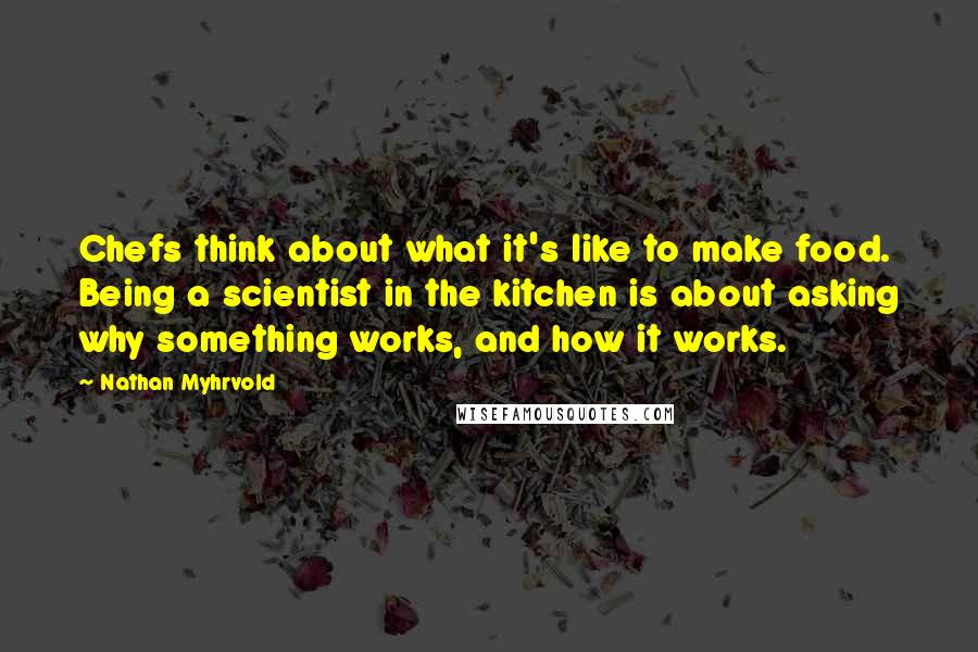 Nathan Myhrvold quotes: Chefs think about what it's like to make food. Being a scientist in the kitchen is about asking why something works, and how it works.