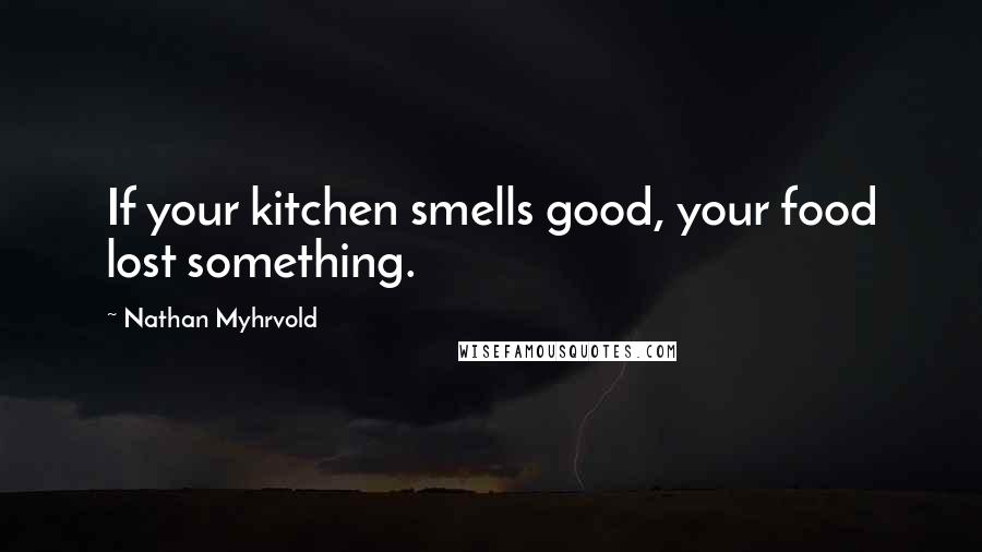 Nathan Myhrvold quotes: If your kitchen smells good, your food lost something.