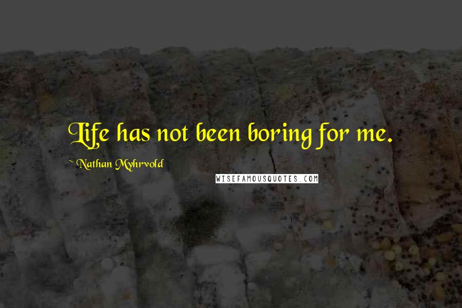 Nathan Myhrvold quotes: Life has not been boring for me.