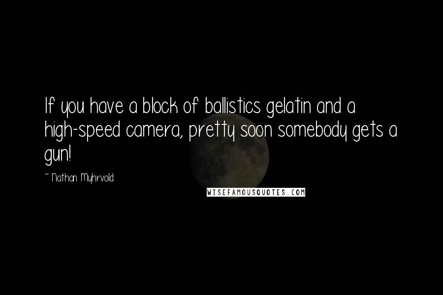 Nathan Myhrvold quotes: If you have a block of ballistics gelatin and a high-speed camera, pretty soon somebody gets a gun!