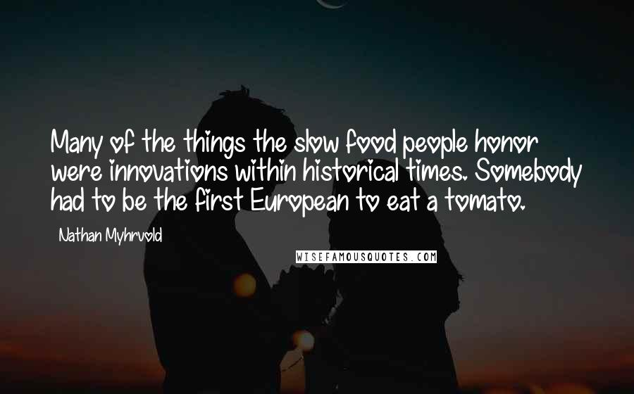 Nathan Myhrvold quotes: Many of the things the slow food people honor were innovations within historical times. Somebody had to be the first European to eat a tomato.
