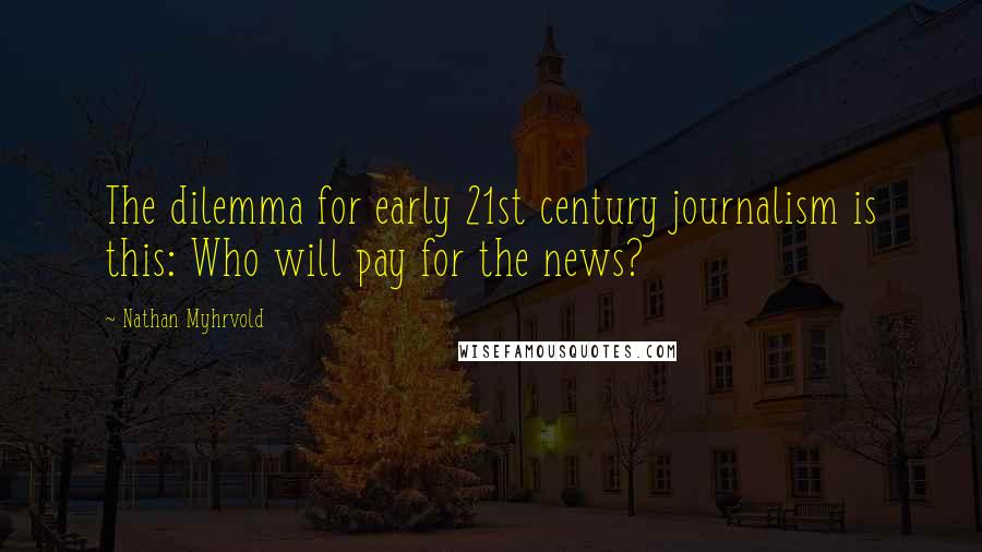 Nathan Myhrvold quotes: The dilemma for early 21st century journalism is this: Who will pay for the news?